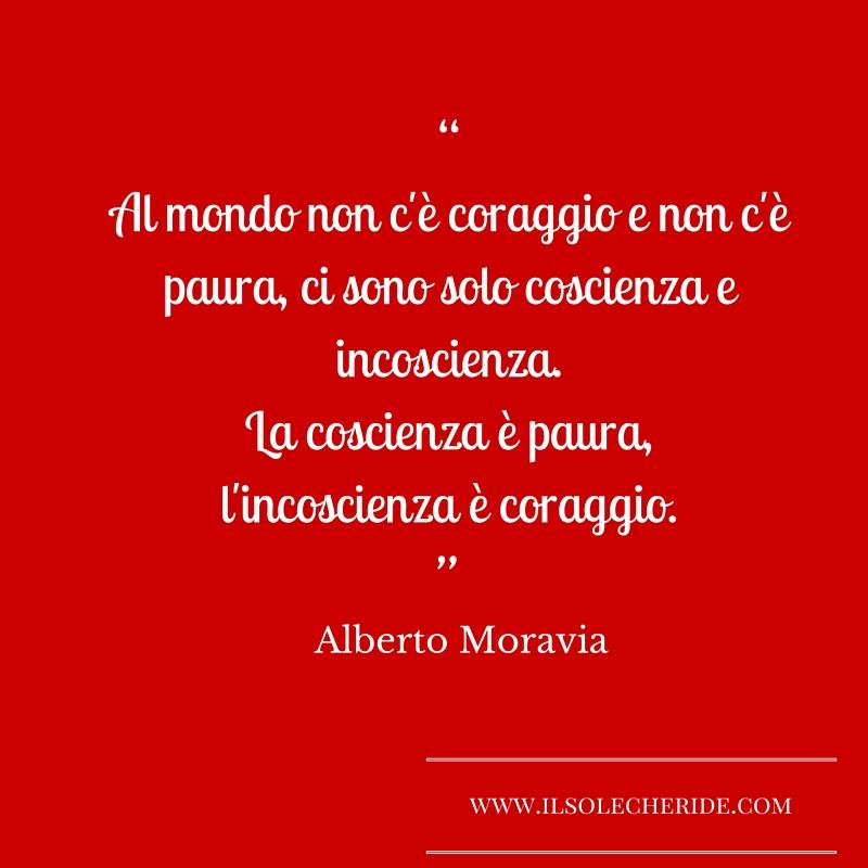 """""""Al mondo non c'è coraggio e non c'è paura,"""